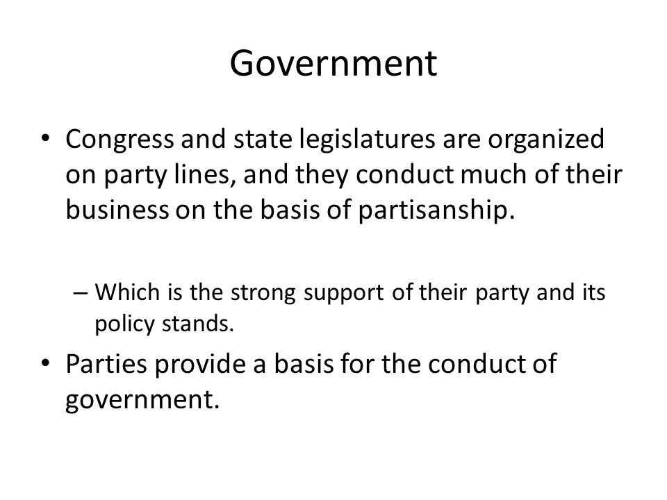 Government Congress and state legislatures are organized on party lines, and they conduct much of their business on the basis of partisanship. – Which