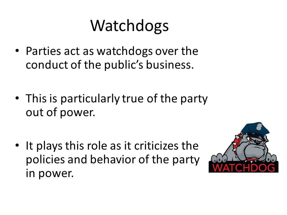 Watchdogs Parties act as watchdogs over the conduct of the public's business. This is particularly true of the party out of power. It plays this role
