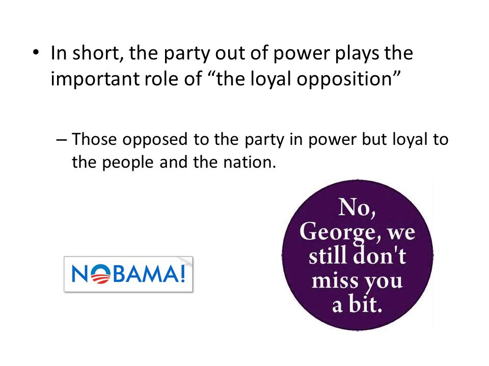 "In short, the party out of power plays the important role of ""the loyal opposition"" – Those opposed to the party in power but loyal to the people and"