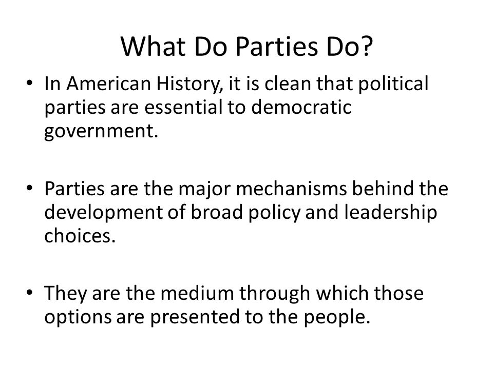 What Do Parties Do? In American History, it is clean that political parties are essential to democratic government. Parties are the major mechanisms b