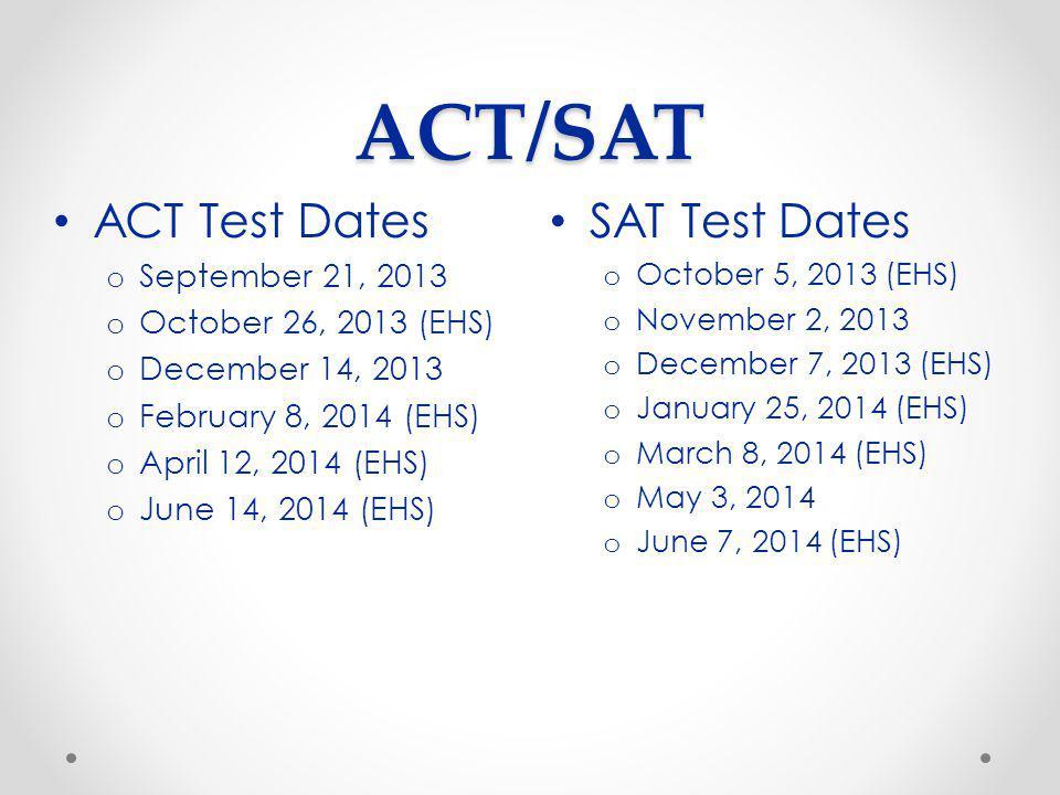 ACT/SAT SAT Test Dates o October 5, 2013 (EHS) o November 2, 2013 o December 7, 2013 (EHS) o January 25, 2014 (EHS) o March 8, 2014 (EHS) o May 3, 201