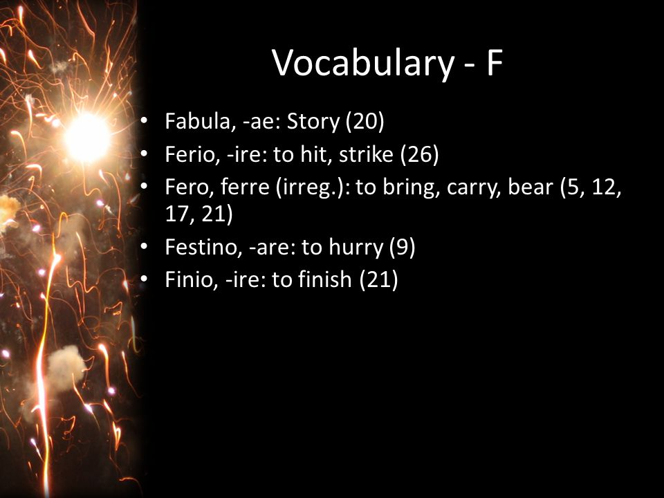 Vocabulary - F Fabula, -ae: Story (20) Ferio, -ire: to hit, strike (26) Fero, ferre (irreg.): to bring, carry, bear (5, 12, 17, 21) Festino, -are: to hurry (9) Finio, -ire: to finish (21)