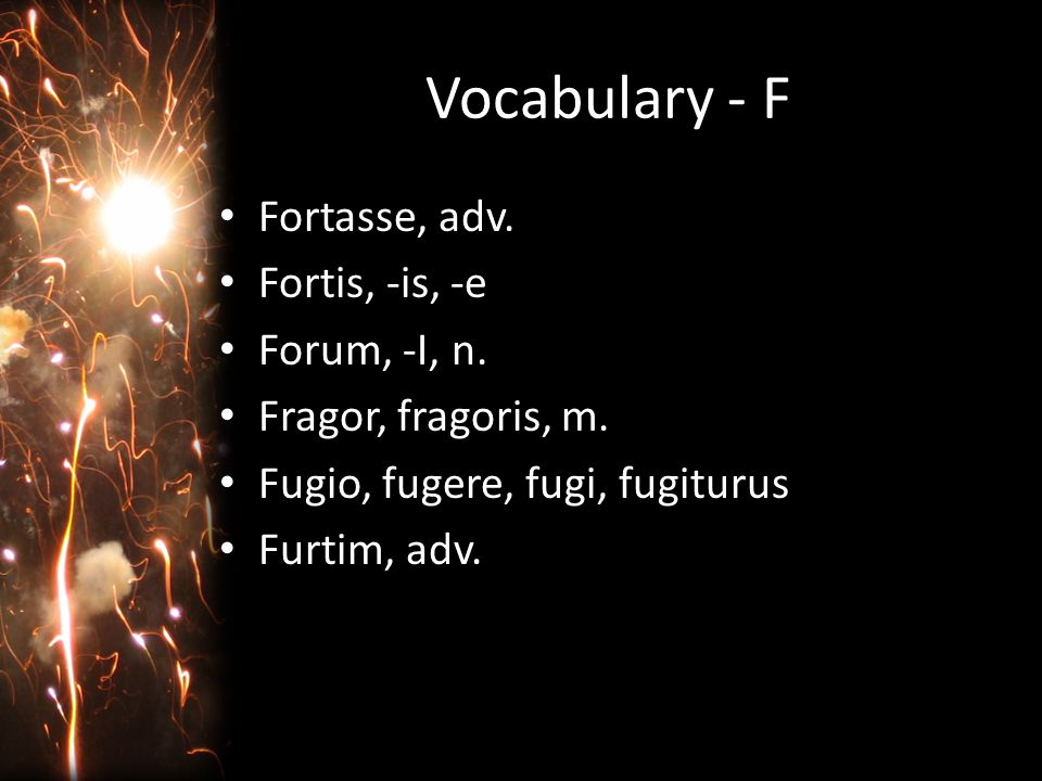 Vocabulary - F Fortasse: perhaps (15) Fortis, -is, -e: brave, strong (18) Forum, -i: the Forum (town center of Rome (25) Fragor, fragoris: crash, noise, din (4) Fugio, fugere: to flee (18, 25) Furtim: stealthily (4, 13)