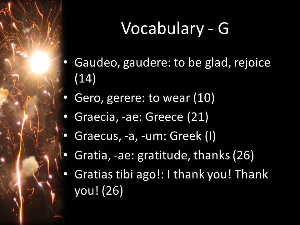 Vocabulary - G Gaudeo, gaudere: to be glad, rejoice (14) Gero, gerere: to wear (10) Graecia, -ae: Greece (21) Graecus, -a, -um: Greek (I) Gratia, -ae: gratitude, thanks (26) Gratias tibi ago!: I thank you.