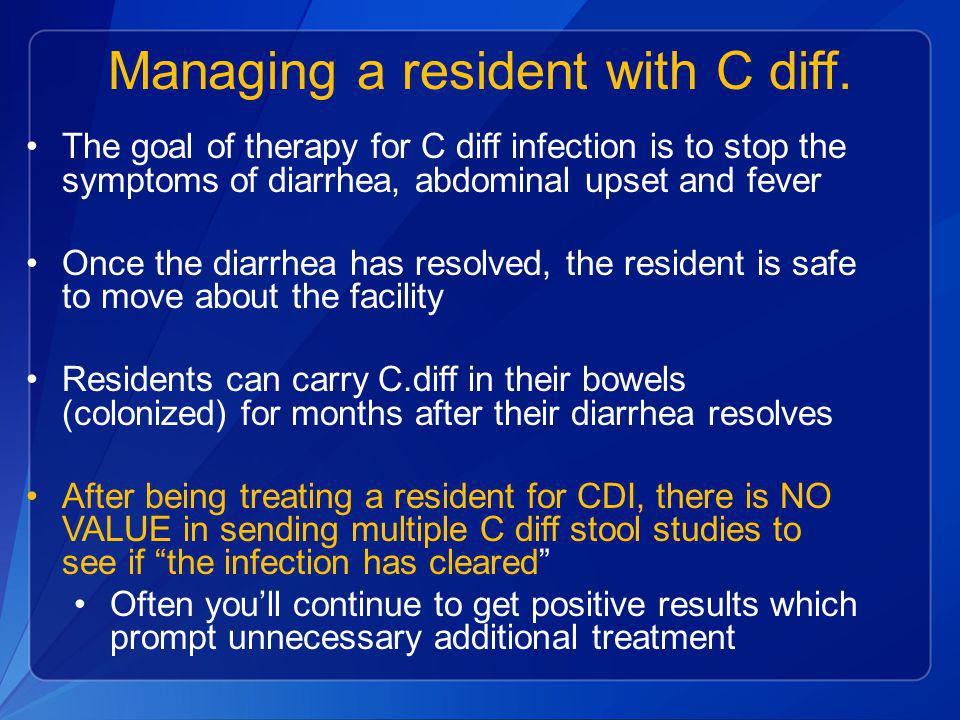Managing a resident with C diff. The goal of therapy for C diff infection is to stop the symptoms of diarrhea, abdominal upset and fever Once the diar