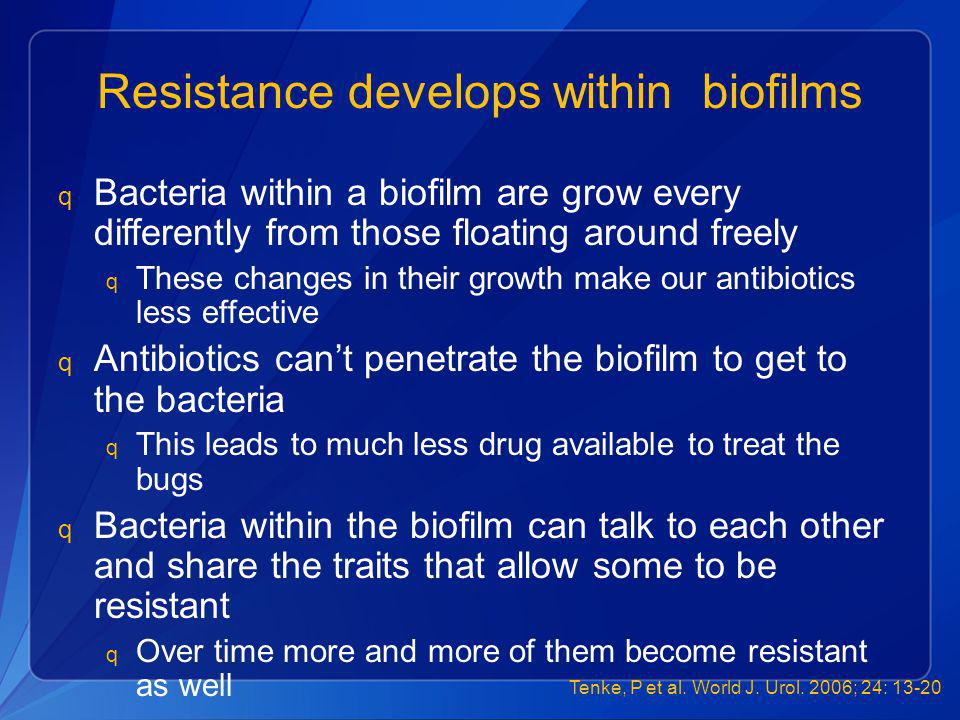 Resistance develops within biofilms q Bacteria within a biofilm are grow every differently from those floating around freely q These changes in their