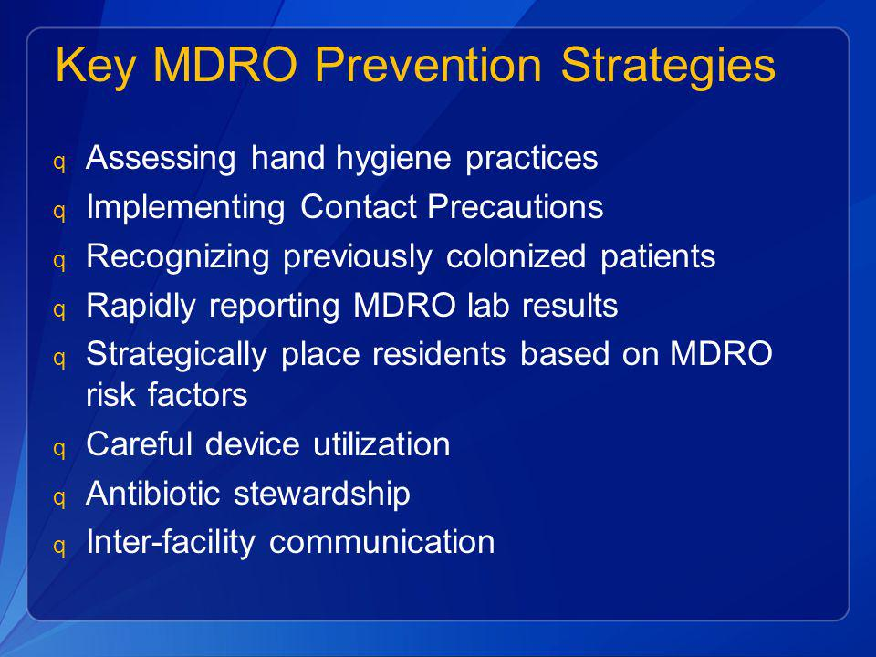 Key MDRO Prevention Strategies q Assessing hand hygiene practices q Implementing Contact Precautions q Recognizing previously colonized patients q Rap