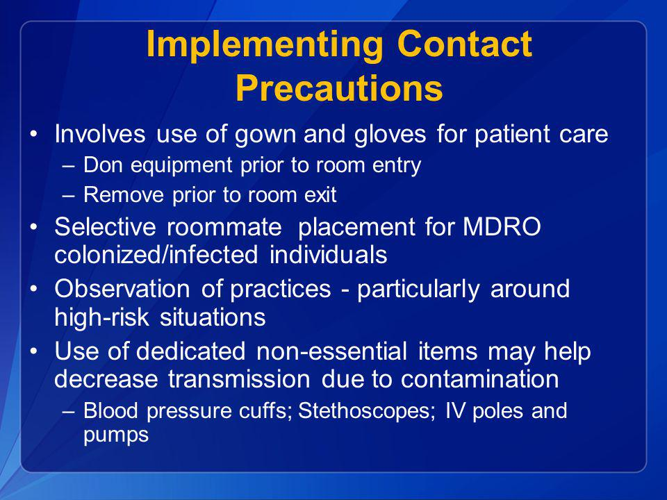 Implementing Contact Precautions Involves use of gown and gloves for patient care –Don equipment prior to room entry –Remove prior to room exit Select