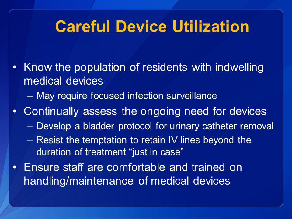 Careful Device Utilization Know the population of residents with indwelling medical devices –May require focused infection surveillance Continually as