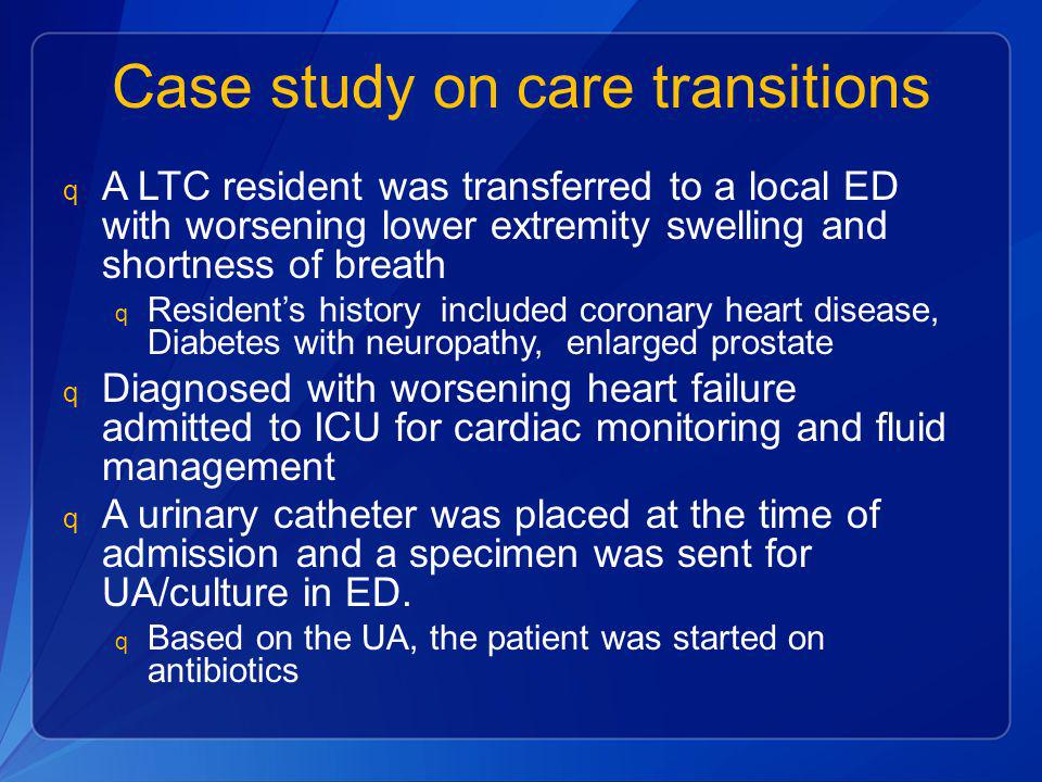Case study on care transitions q A LTC resident was transferred to a local ED with worsening lower extremity swelling and shortness of breath q Reside