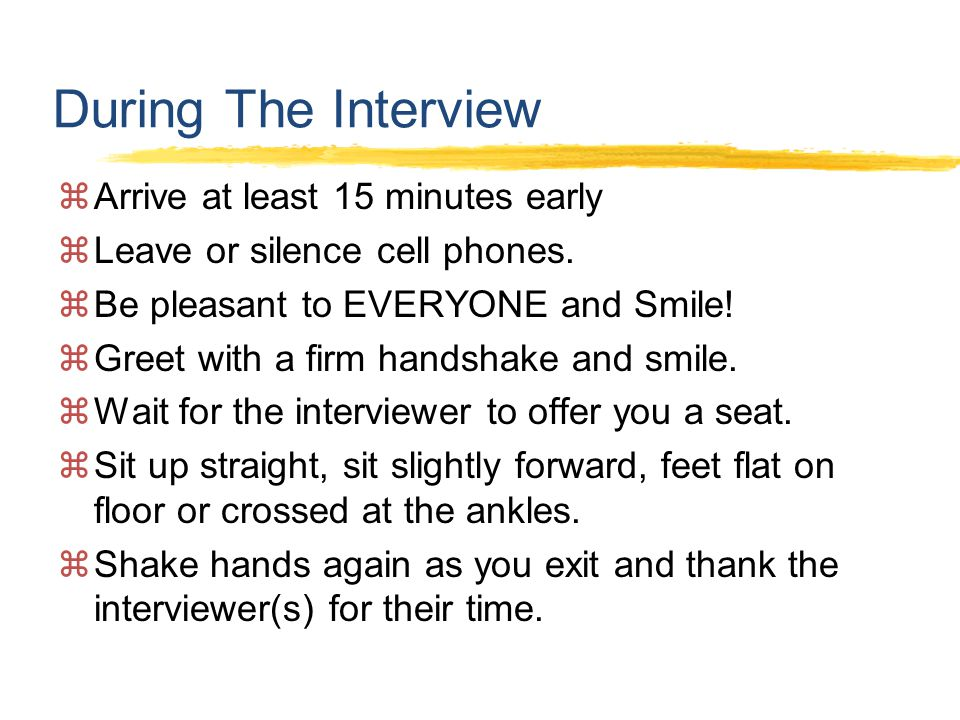 During The Interview  Arrive at least 15 minutes early  Leave or silence cell phones.