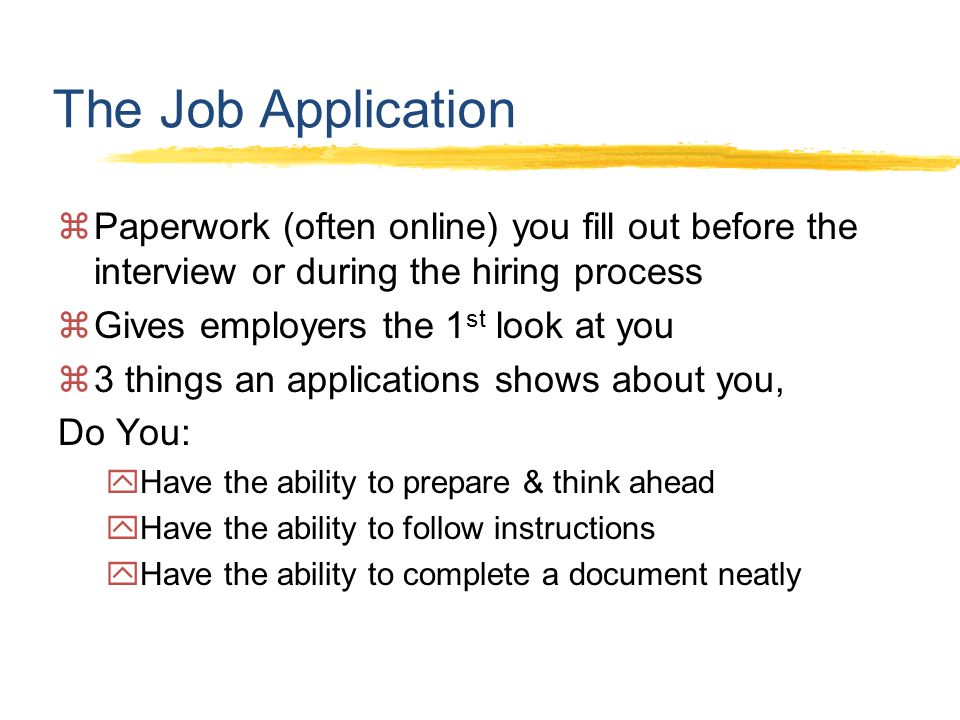 The Job Application  Paperwork (often online) you fill out before the interview or during the hiring process  Gives employers the 1 st look at you  3 things an applications shows about you, Do You:  Have the ability to prepare & think ahead  Have the ability to follow instructions  Have the ability to complete a document neatly