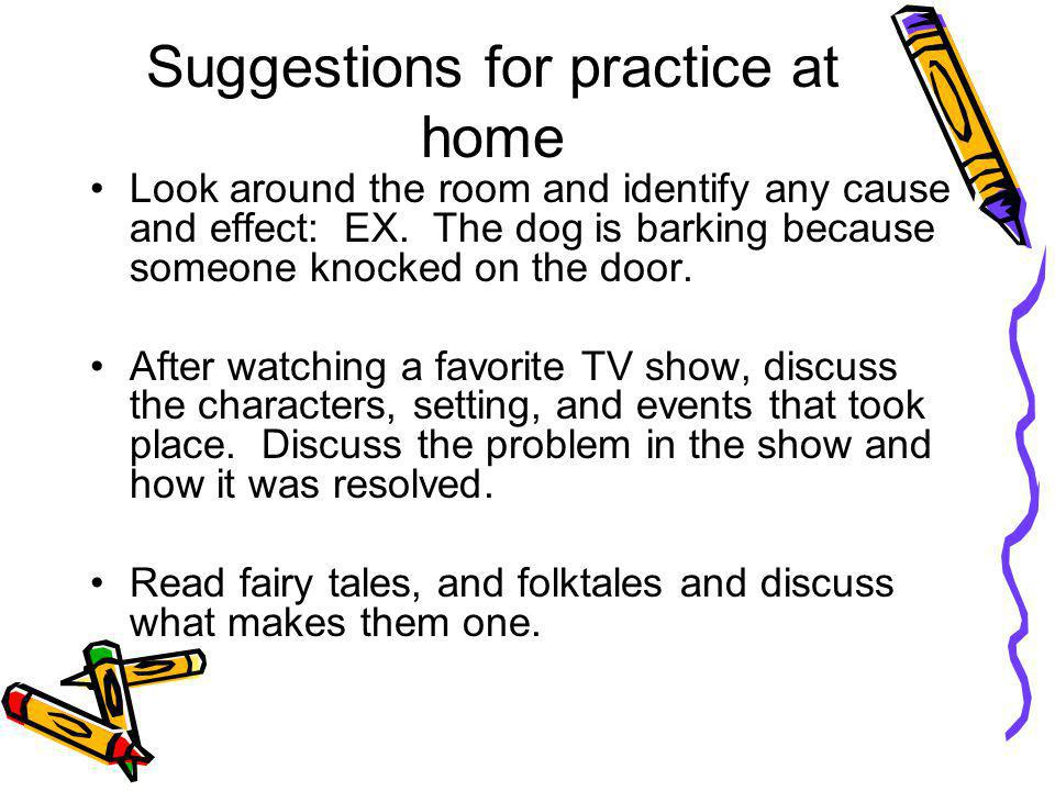 Suggestions for practice at home Look around the room and identify any cause and effect: EX.