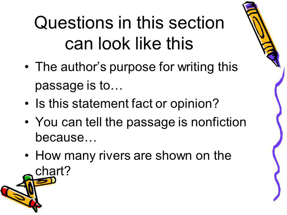 Questions in this section can look like this The author's purpose for writing this passage is to… Is this statement fact or opinion.