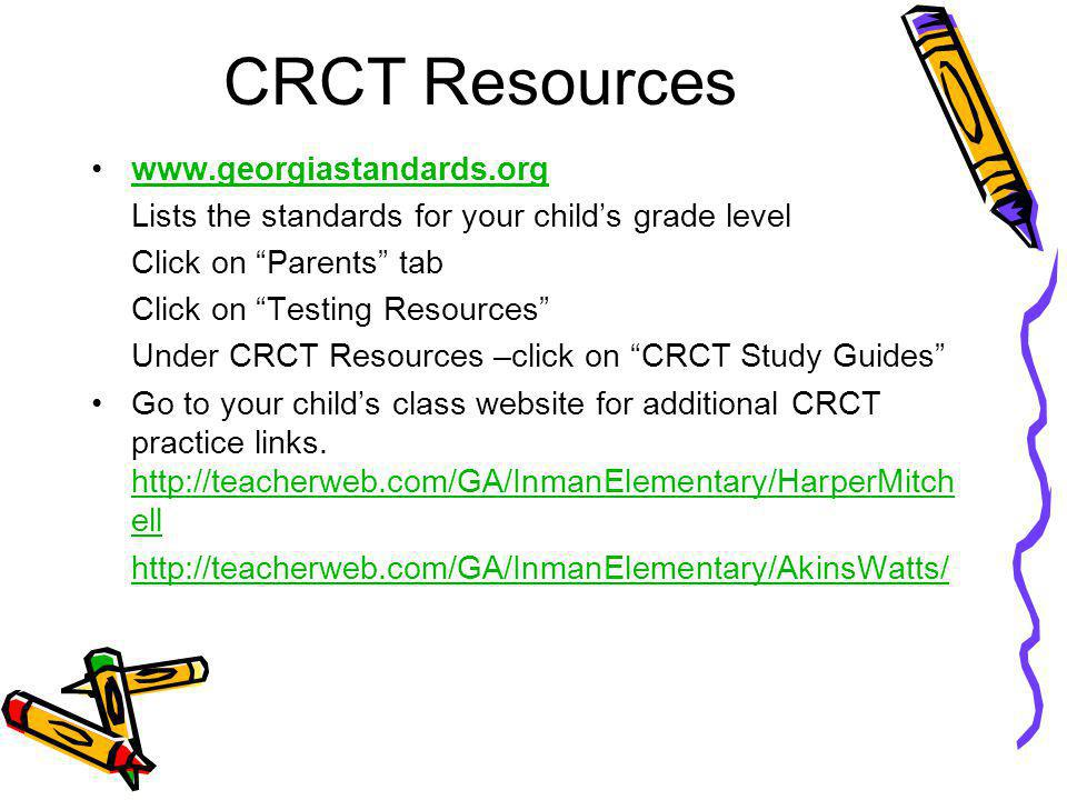 CRCT Resources www.georgiastandards.org Lists the standards for your child's grade level Click on Parents tab Click on Testing Resources Under CRCT Resources –click on CRCT Study Guides Go to your child's class website for additional CRCT practice links.