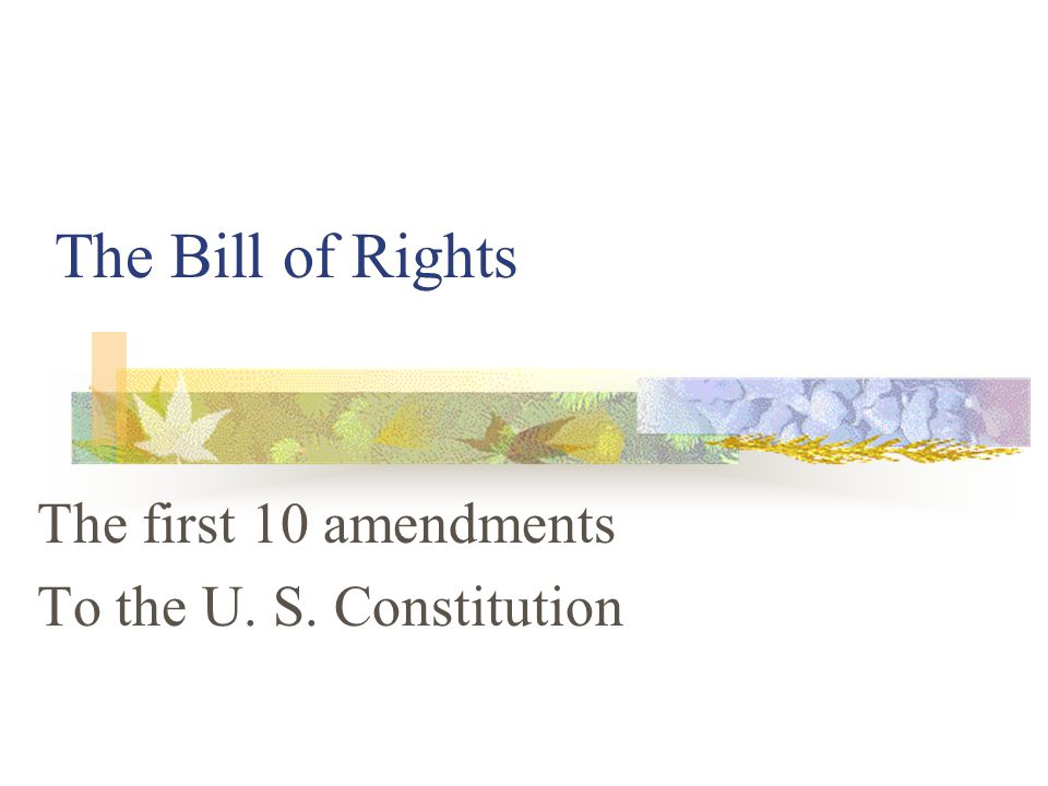 The Bill of Rights The first 10 amendments To the U. S. Constitution