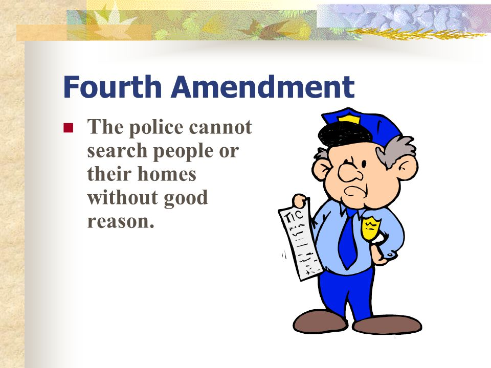 Fourth Amendment The police cannot search people or their homes without good reason.