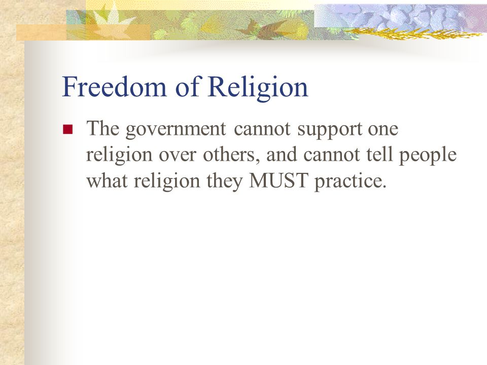 Freedom of Religion The government cannot support one religion over others, and cannot tell people what religion they MUST practice.