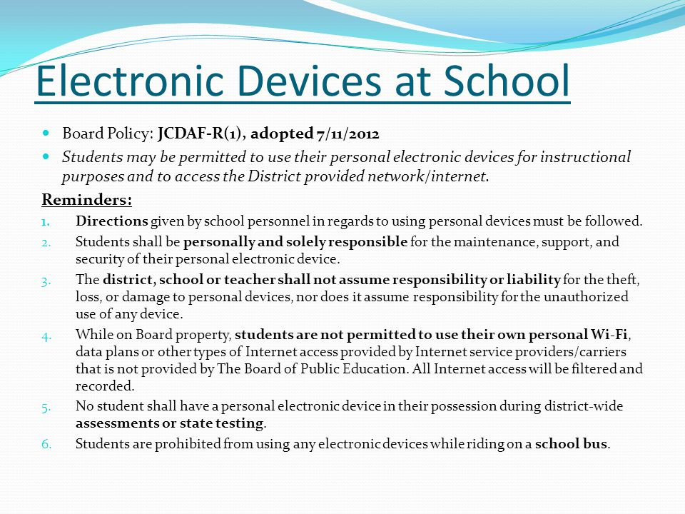 Electronic Devices at School Board Policy: JCDAF-R(1), adopted 7/11/2012 Students may be permitted to use their personal electronic devices for instructional purposes and to access the District provided network/internet.
