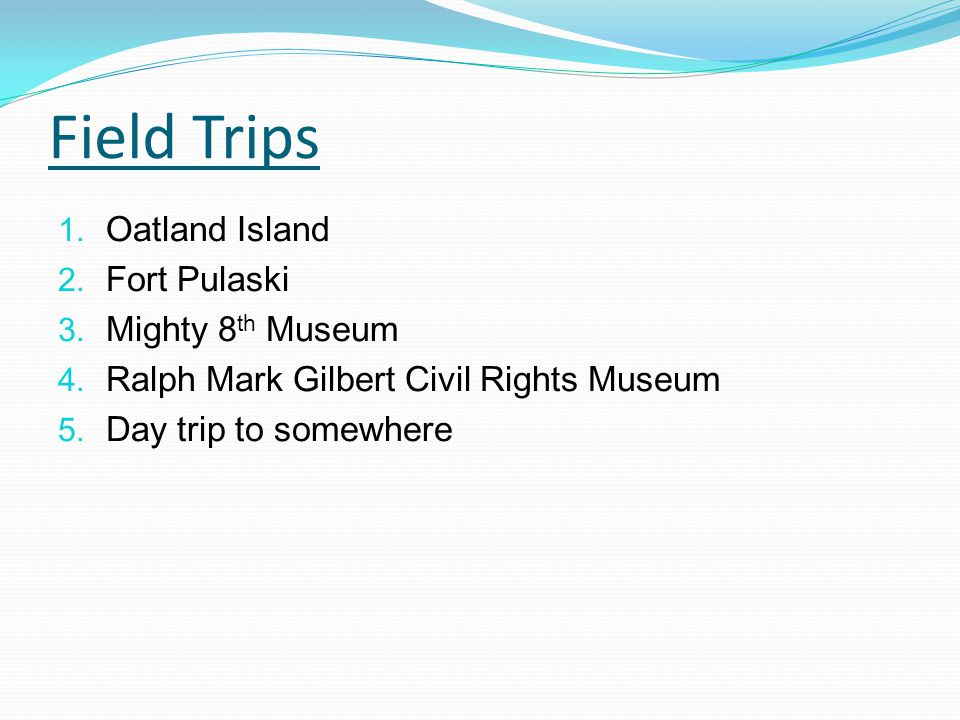 Field Trips 1. Oatland Island 2. Fort Pulaski 3. Mighty 8 th Museum 4. Ralph Mark Gilbert Civil Rights Museum 5. Day trip to somewhere