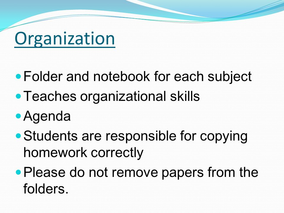 Organization Folder and notebook for each subject Teaches organizational skills Agenda Students are responsible for copying homework correctly Please