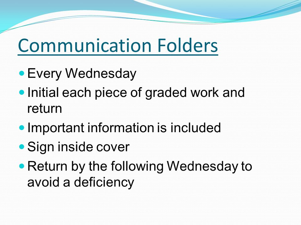Communication Folders Every Wednesday Initial each piece of graded work and return Important information is included Sign inside cover Return by the following Wednesday to avoid a deficiency