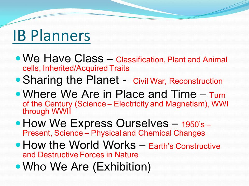 IB Planners We Have Class – Classification, Plant and Animal cells, Inherited/Acquired Traits Sharing the Planet - Civil War, Reconstruction Where We Are in Place and Time – Turn of the Century (Science – Electricity and Magnetism), WWI through WWII How We Express Ourselves – 1950's – Present, Science – Physical and Chemical Changes How the World Works – Earth's Constructive and Destructive Forces in Nature Who We Are (Exhibition)
