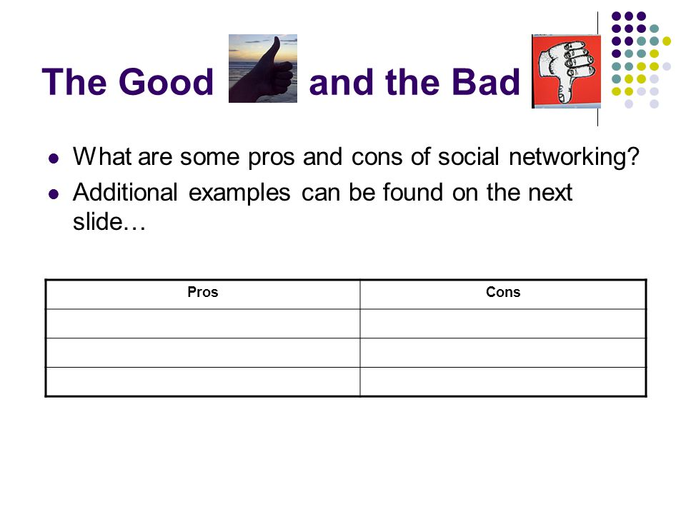 The Good and the Bad What are some pros and cons of social networking? Additional examples can be found on the next slide… ProsCons