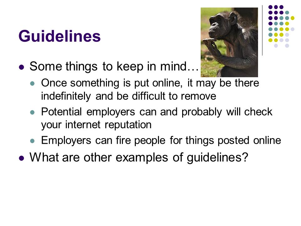 Guidelines Some things to keep in mind… Once something is put online, it may be there indefinitely and be difficult to remove Potential employers can and probably will check your internet reputation Employers can fire people for things posted online What are other examples of guidelines?