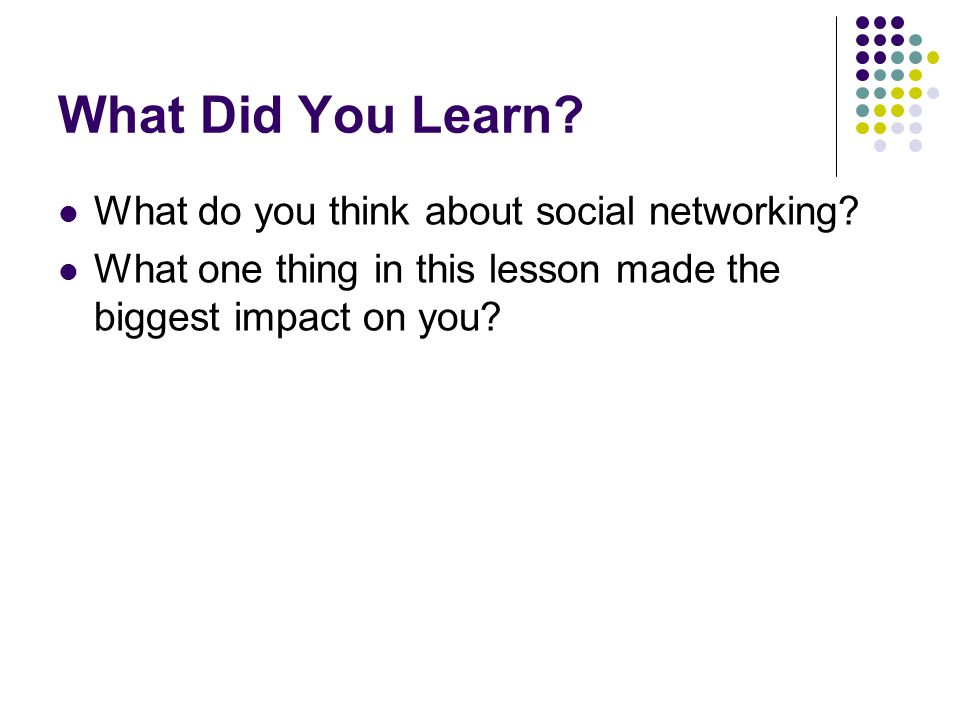 What Did You Learn? What do you think about social networking? What one thing in this lesson made the biggest impact on you?