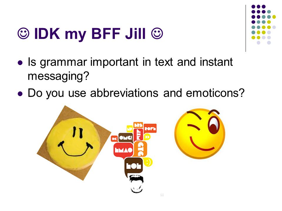 IDK my BFF Jill Is grammar important in text and instant messaging? Do you use abbreviations and emoticons?