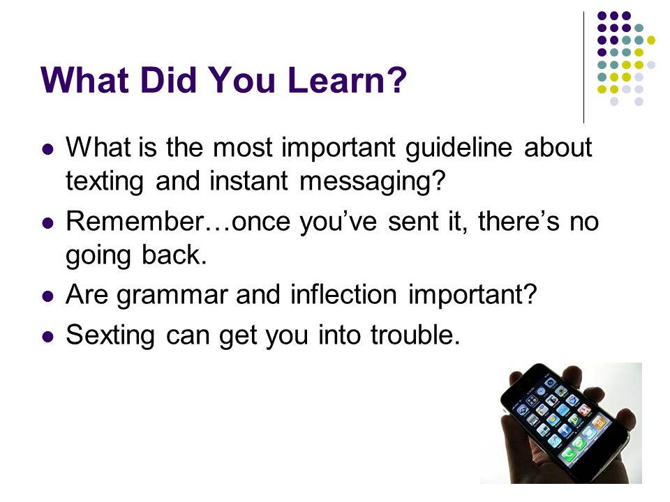 What Did You Learn? What is the most important guideline about texting and instant messaging? Remember…once you've sent it, there's no going back. Are