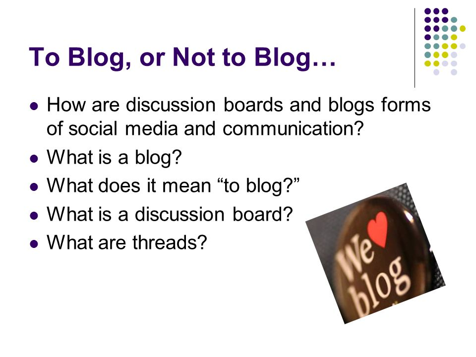 """To Blog, or Not to Blog… How are discussion boards and blogs forms of social media and communication? What is a blog? What does it mean """"to blog?"""" Wha"""