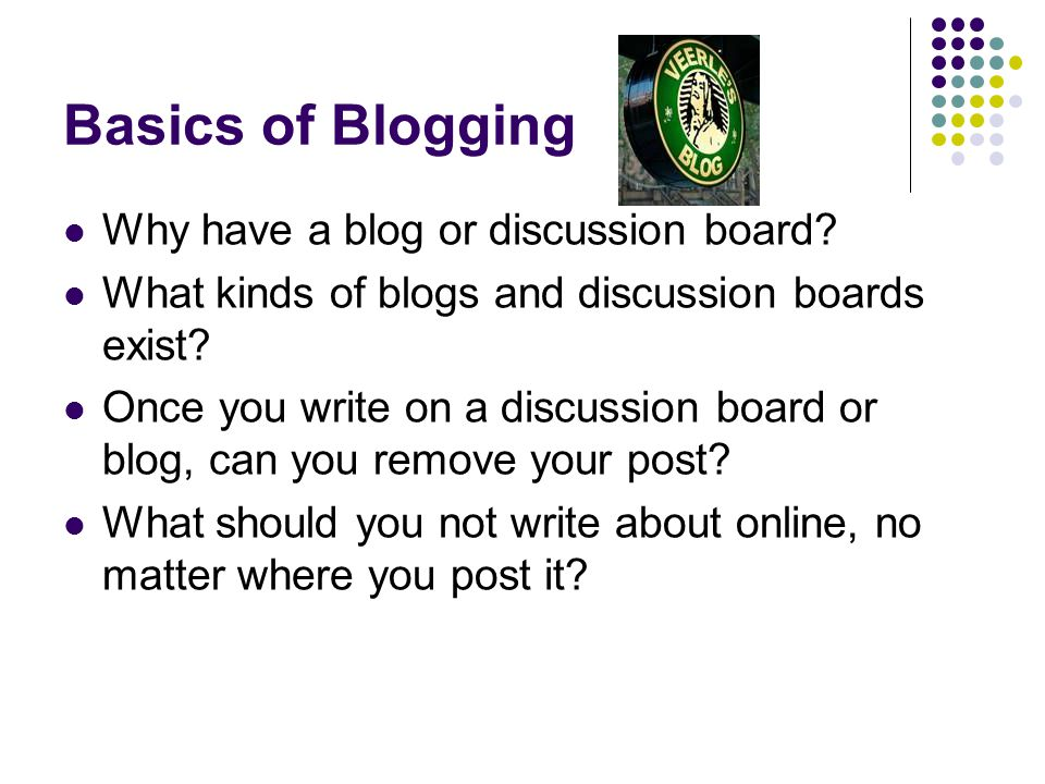 Basics of Blogging Why have a blog or discussion board.