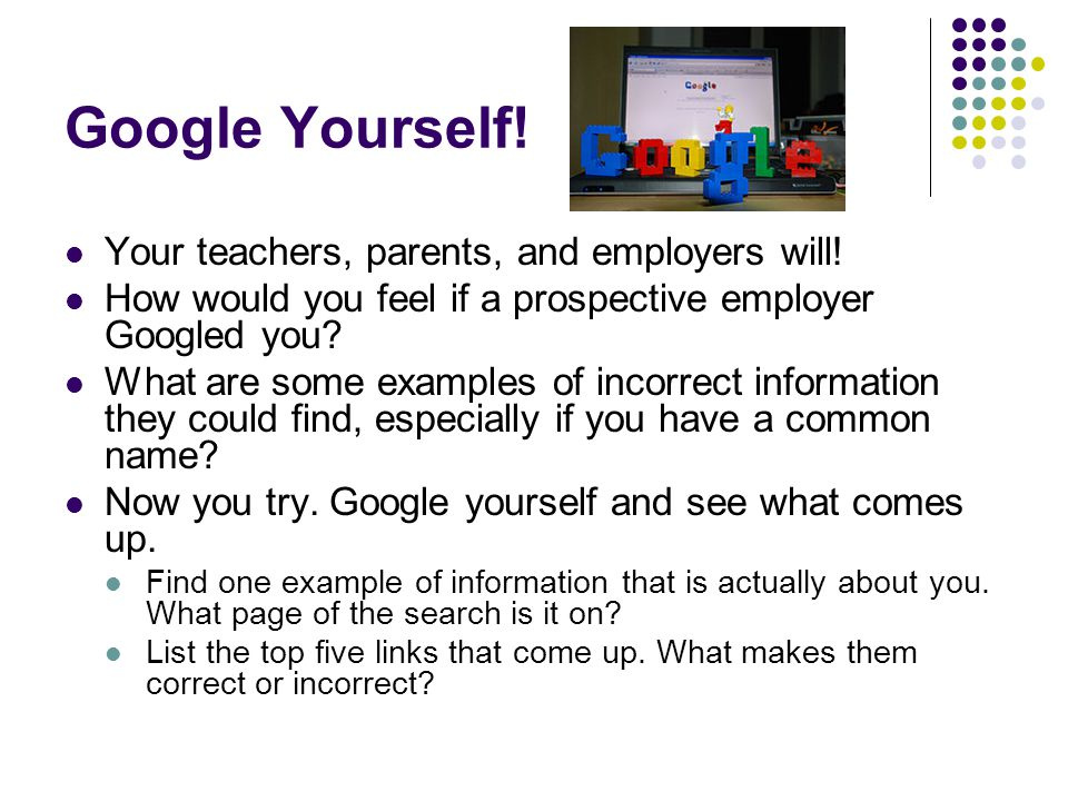 Google Yourself! Your teachers, parents, and employers will! How would you feel if a prospective employer Googled you? What are some examples of incor