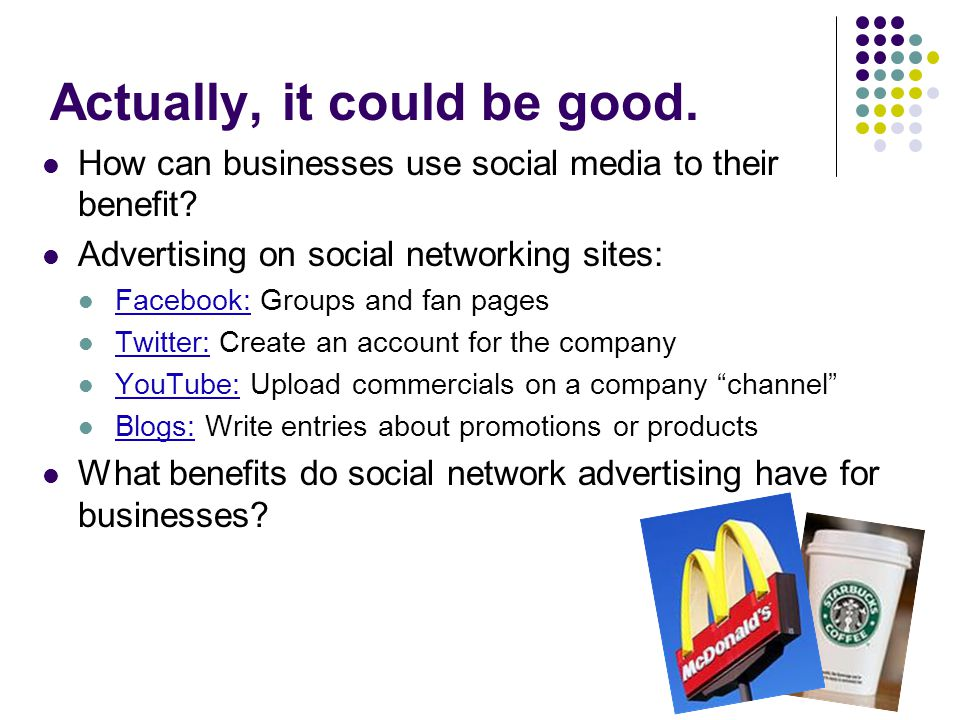 Actually, it could be good. How can businesses use social media to their benefit.