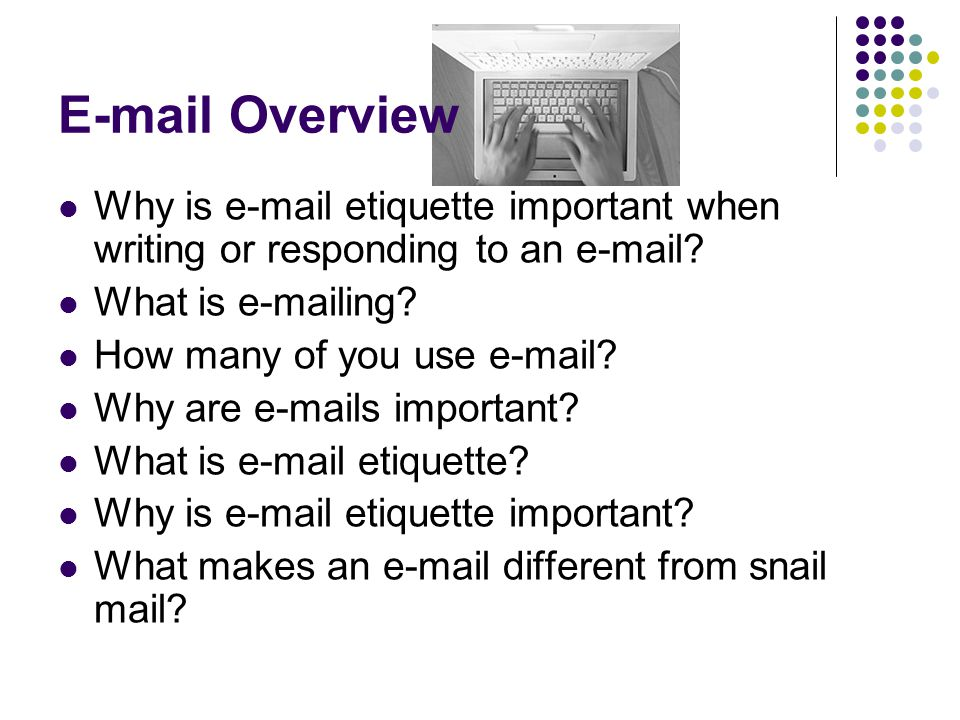 E-mail Overview Why is e-mail etiquette important when writing or responding to an e-mail? What is e-mailing? How many of you use e-mail? Why are e-ma