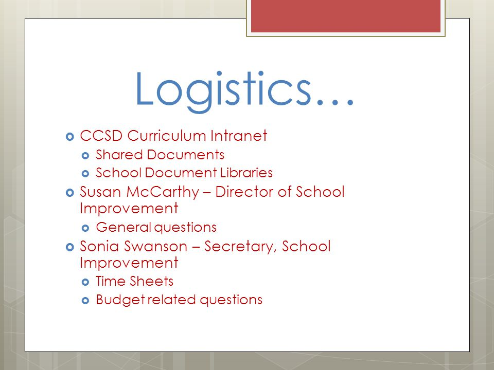 Logistics…  CCSD Curriculum Intranet  Shared Documents  School Document Libraries  Susan McCarthy – Director of School Improvement  General questions  Sonia Swanson – Secretary, School Improvement  Time Sheets  Budget related questions
