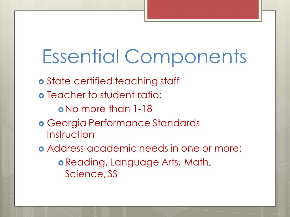 Essential Components  State certified teaching staff  Teacher to student ratio:  No more than 1-18  Georgia Performance Standards Instruction  Address academic needs in one or more:  Reading, Language Arts, Math, Science, SS
