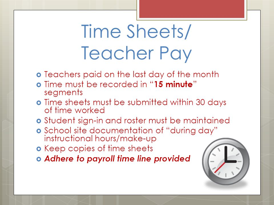 Time Sheets/ Teacher Pay  Teachers paid on the last day of the month  Time must be recorded in 15 minute segments  Time sheets must be submitted within 30 days of time worked  Student sign-in and roster must be maintained  School site documentation of during day instructional hours/make-up  Keep copies of time sheets  Adhere to payroll time line provided