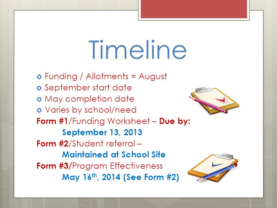 Timeline  Funding / Allotments = August  September start date  May completion date  Varies by school/need Form #1 /Funding Worksheet – Due by: September 13, 2013 Form #2 /Student referral – Maintained at School Site Form #3/ Program Effectiveness May 16 th, 2014 (See Form #2)
