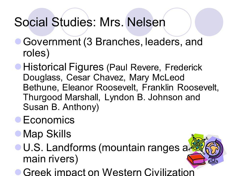 Social Studies: Mrs. Nelsen Government (3 Branches, leaders, and roles) Historical Figures (Paul Revere, Frederick Douglass, Cesar Chavez, Mary McLeod