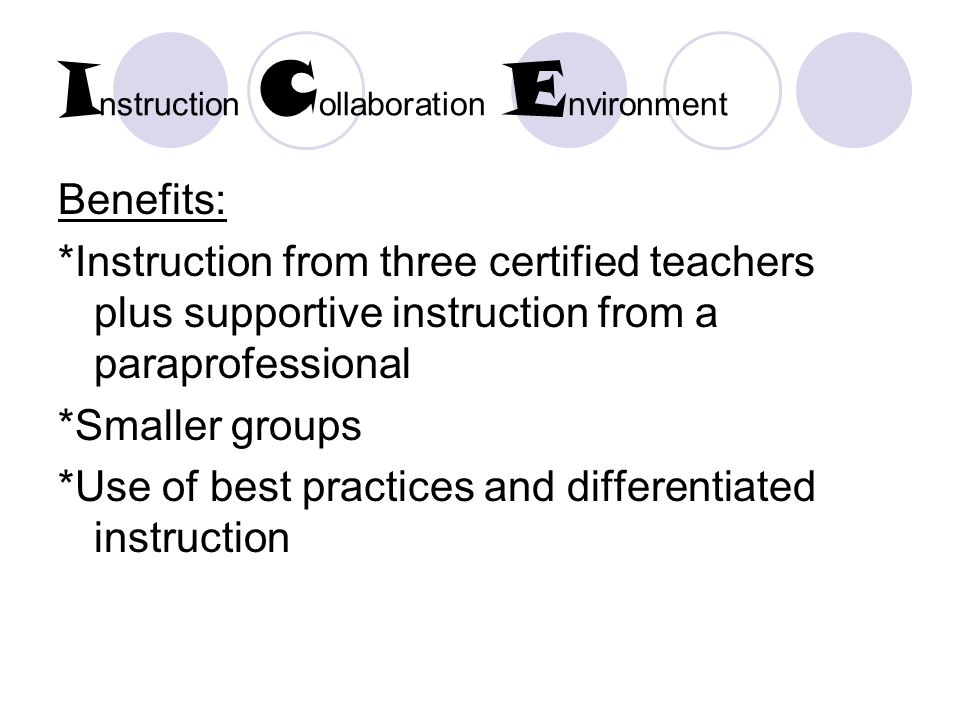 I nstruction C ollaboration E nvironment Benefits: *Instruction from three certified teachers plus supportive instruction from a paraprofessional *Smaller groups *Use of best practices and differentiated instruction