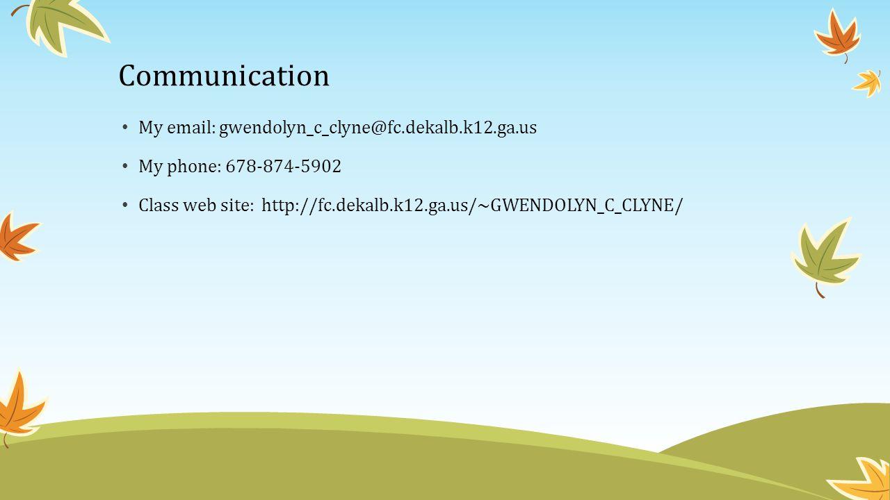 Communication My email: gwendolyn_c_clyne@fc.dekalb.k12.ga.us My phone: 678-874-5902 Class web site: http://fc.dekalb.k12.ga.us/~GWENDOLYN_C_CLYNE/