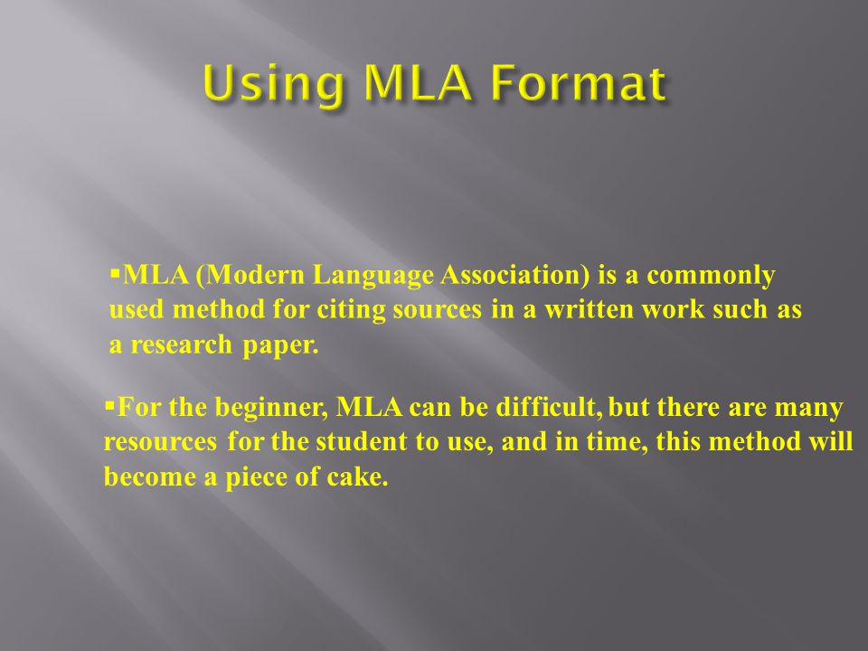  For the beginner, MLA can be difficult, but there are many resources for the student to use, and in time, this method will become a piece of cake.
