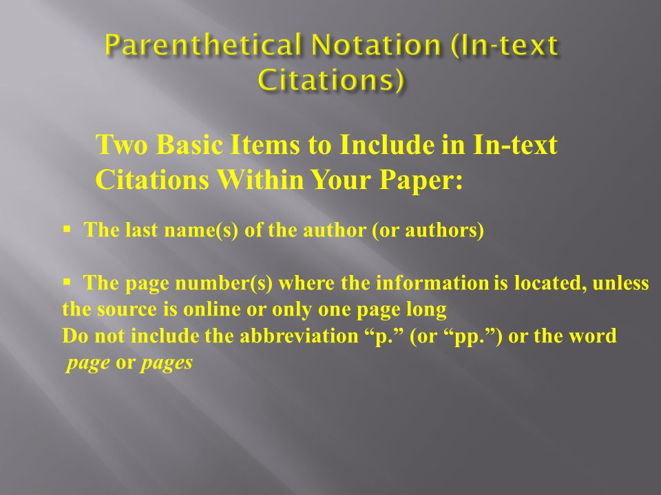 Two Basic Items to Include in In-text Citations Within Your Paper:  The last name(s) of the author (or authors)  The page number(s) where the information is located, unless the source is online or only one page long Do not include the abbreviation p. (or pp. ) or the word page or pages