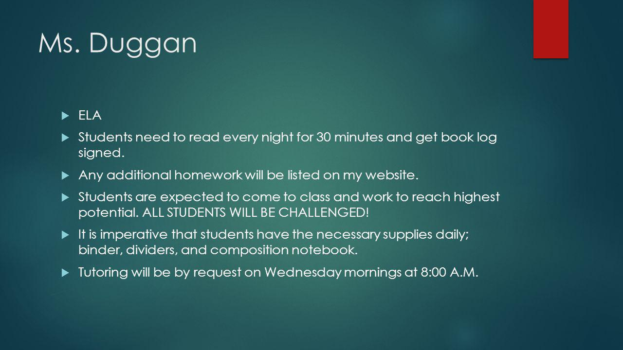 Ms. Duggan  ELA  Students need to read every night for 30 minutes and get book log signed.