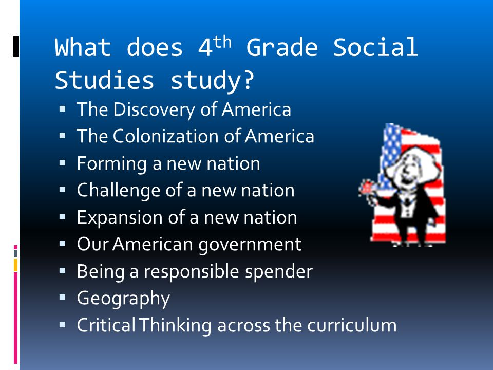  The Discovery of America  The Colonization of America  Forming a new nation  Challenge of a new nation  Expansion of a new nation  Our American government  Being a responsible spender  Geography  Critical Thinking across the curriculum What does 4 th Grade Social Studies study?