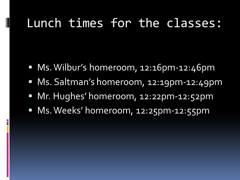 Lunch times for the classes:  Ms.Wilbur's homeroom, 12:16pm-12:46pm  Ms.