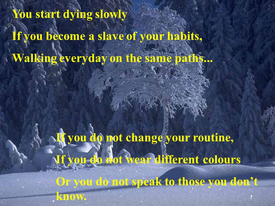 You start dying slowly If you become a slave of your habits, Walking everyday on the same paths...